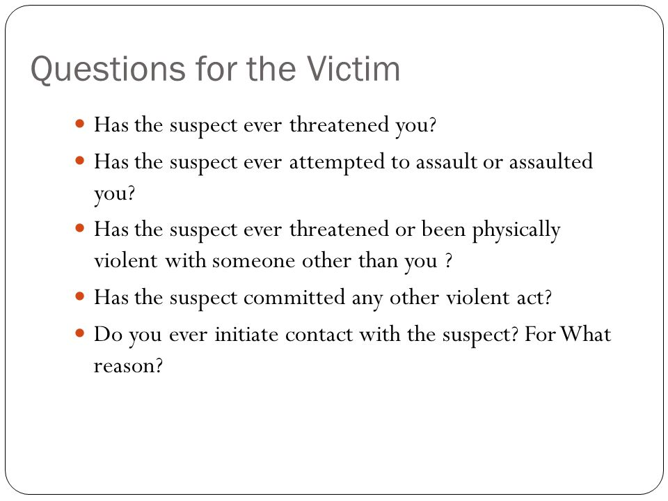 Questions for the Victim Has the suspect ever threatened you? Has the suspect ever attempted to assault or assaulted you? Has the suspect ever threate
