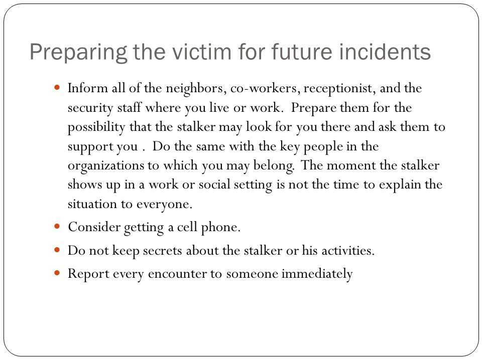 Preparing the victim for future incidents Inform all of the neighbors, co-workers, receptionist, and the security staff where you live or work. Prepar