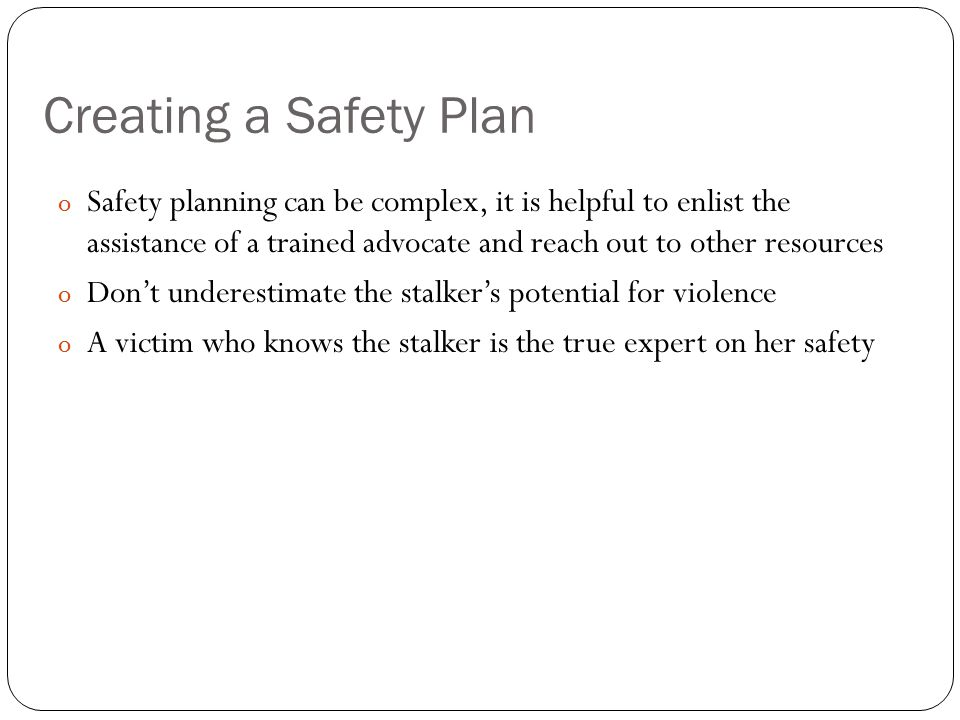 Creating a Safety Plan o Safety planning can be complex, it is helpful to enlist the assistance of a trained advocate and reach out to other resources