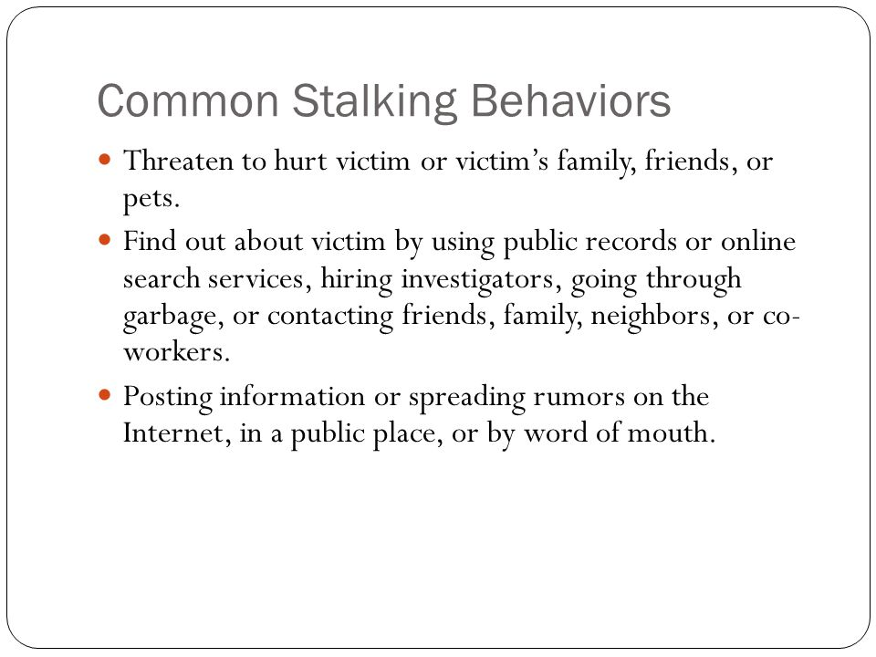 Common Stalking Behaviors Threaten to hurt victim or victim's family, friends, or pets. Find out about victim by using public records or online search