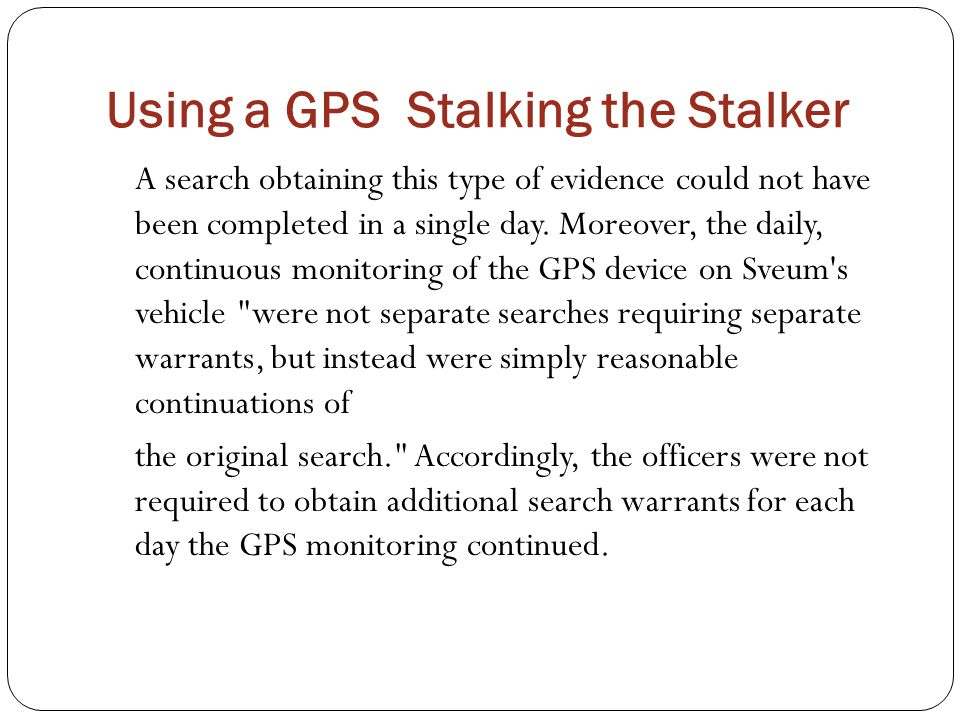 Using a GPS Stalking the Stalker A search obtaining this type of evidence could not have been completed in a single day. Moreover, the daily, continuo