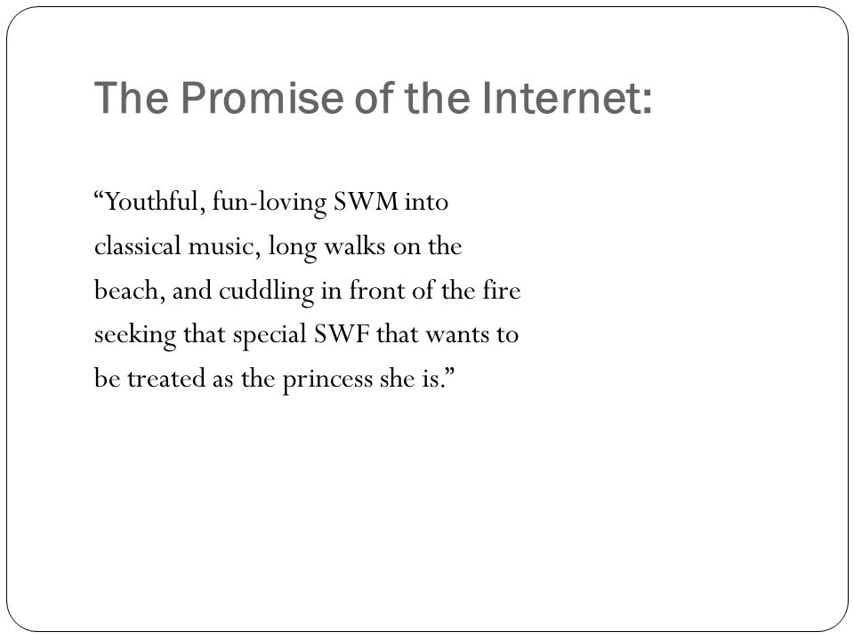 "The Promise of the Internet: ""Youthful, fun-loving SWM into classical music, long walks on the beach, and cuddling in front of the fire seeking that s"