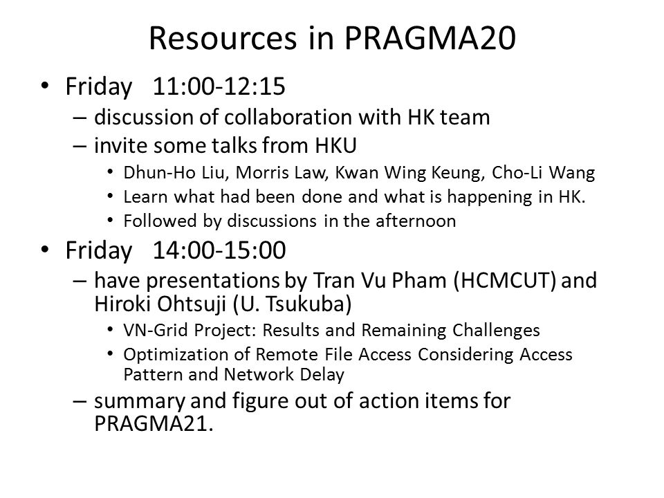 Resources in PRAGMA20 Friday 11:00-12:15 – discussion of collaboration with HK team – invite some talks from HKU Dhun-Ho Liu, Morris Law, Kwan Wing Keung, Cho-Li Wang Learn what had been done and what is happening in HK.