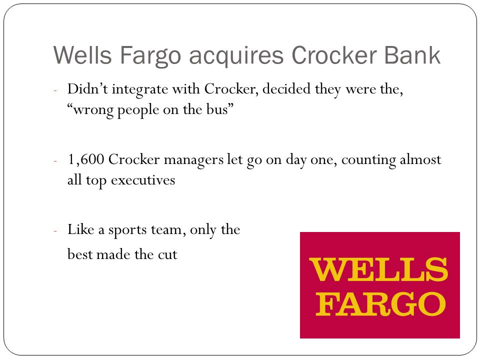 Wells Fargo acquires Crocker Bank - Didn't integrate with Crocker, decided they were the, wrong people on the bus - 1,600 Crocker managers let go on day one, counting almost all top executives - Like a sports team, only the best made the cut
