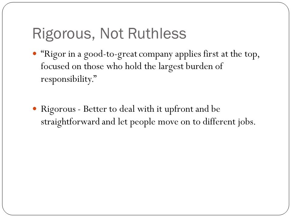 Rigorous, Not Ruthless Rigor in a good-to-great company applies first at the top, focused on those who hold the largest burden of responsibility. Rigorous - Better to deal with it upfront and be straightforward and let people move on to different jobs.