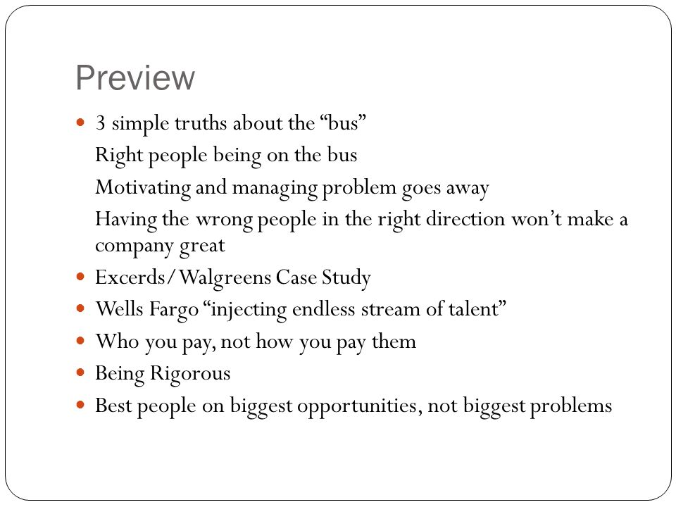 Preview 3 simple truths about the bus Right people being on the bus Motivating and managing problem goes away Having the wrong people in the right direction won't make a company great Excerds/Walgreens Case Study Wells Fargo injecting endless stream of talent Who you pay, not how you pay them Being Rigorous Best people on biggest opportunities, not biggest problems