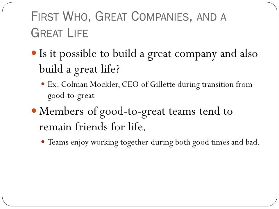 F IRST W HO, G REAT C OMPANIES, AND A G REAT L IFE Is it possible to build a great company and also build a great life.