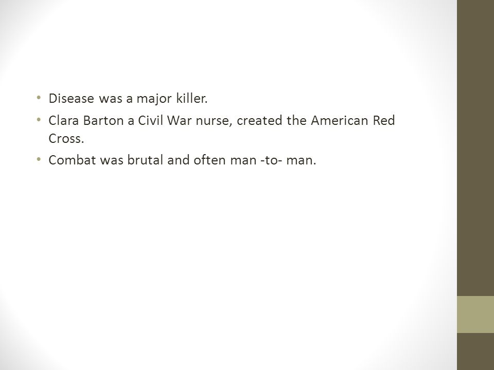 Disease was a major killer. Clara Barton a Civil War nurse, created the American Red Cross.