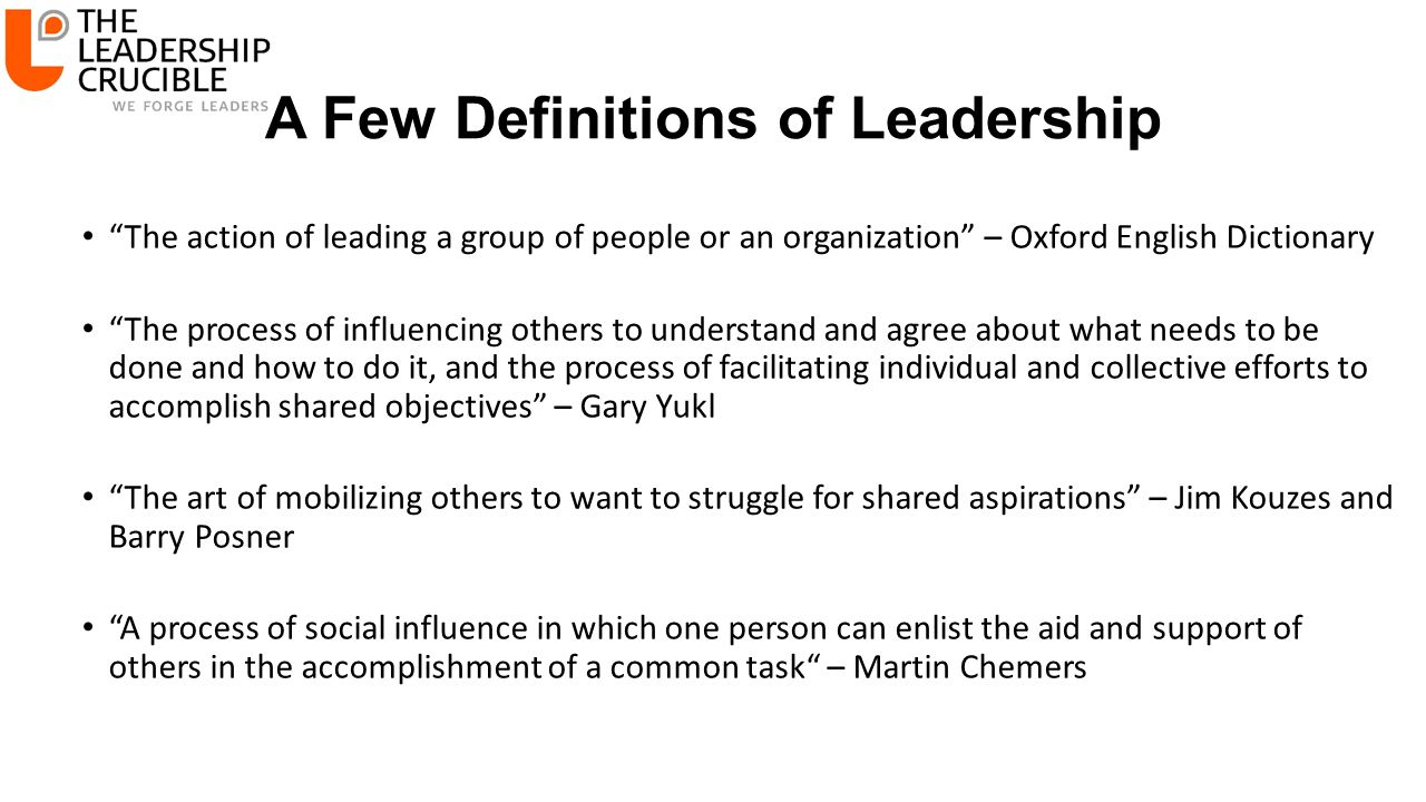 A Few Definitions of Leadership The action of leading a group of people or an organization – Oxford English Dictionary The process of influencing others to understand and agree about what needs to be done and how to do it, and the process of facilitating individual and collective efforts to accomplish shared objectives – Gary Yukl The art of mobilizing others to want to struggle for shared aspirations – Jim Kouzes and Barry Posner A process of social influence in which one person can enlist the aid and support of others in the accomplishment of a common task – Martin Chemers