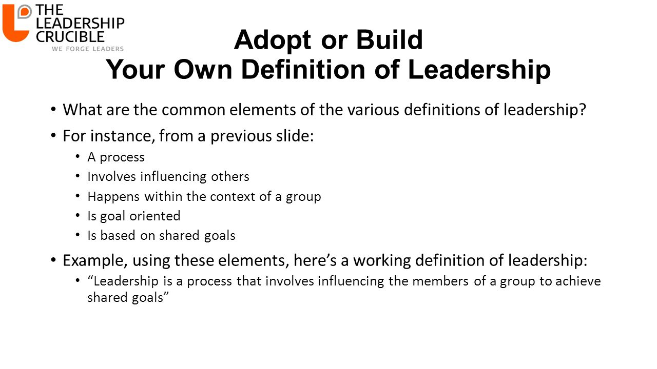 Adopt or Build Your Own Definition of Leadership What are the common elements of the various definitions of leadership? For instance, from a previous