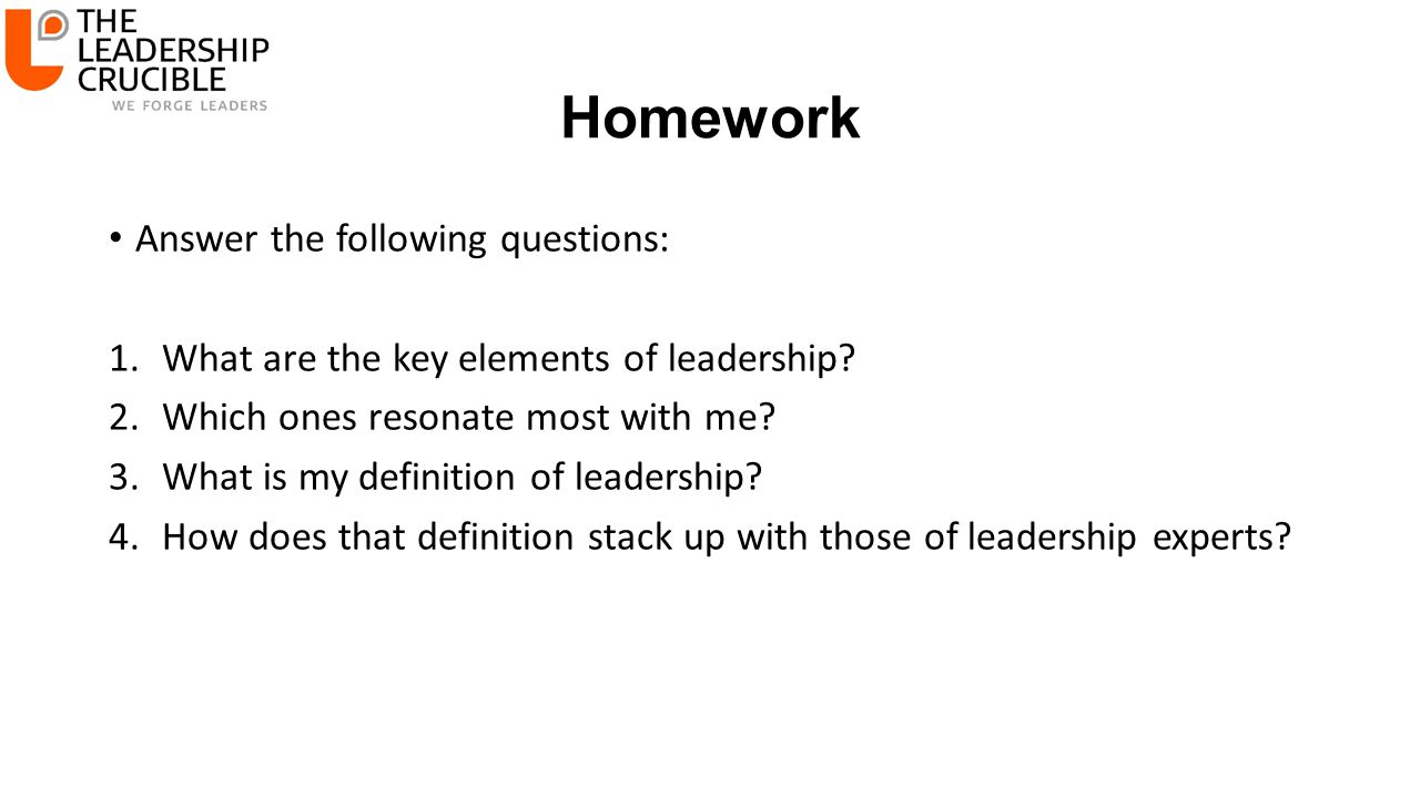 Homework Answer the following questions: 1.What are the key elements of leadership? 2.Which ones resonate most with me? 3.What is my definition of lea