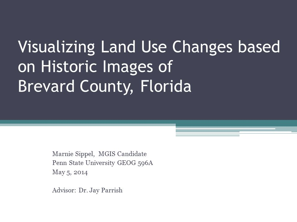 Visualizing Land Use Changes based on Historic Images of Brevard County, Florida Marnie Sippel, MGIS Candidate Penn State University GEOG 596A May 5, 2014 Advisor: Dr.