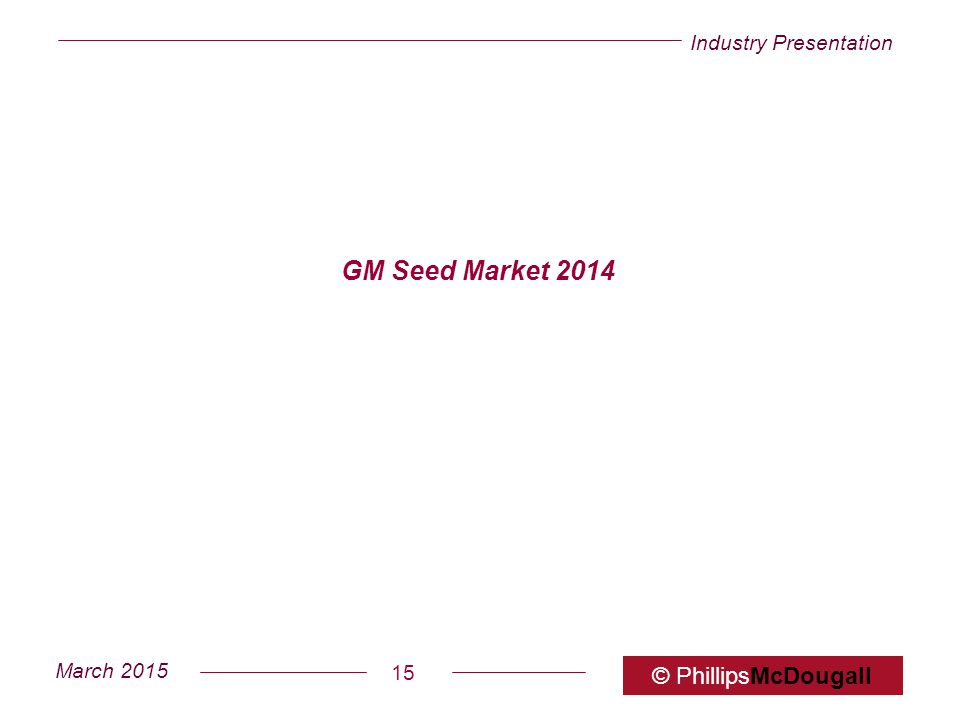 Industry Presentation March 2015 © PhillipsMcDougall 15 GM Seed Market 2014