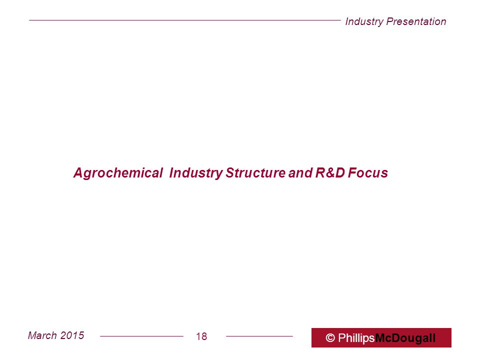 Industry Presentation March 2015 © PhillipsMcDougall 18 Agrochemical Industry Structure and R&D Focus