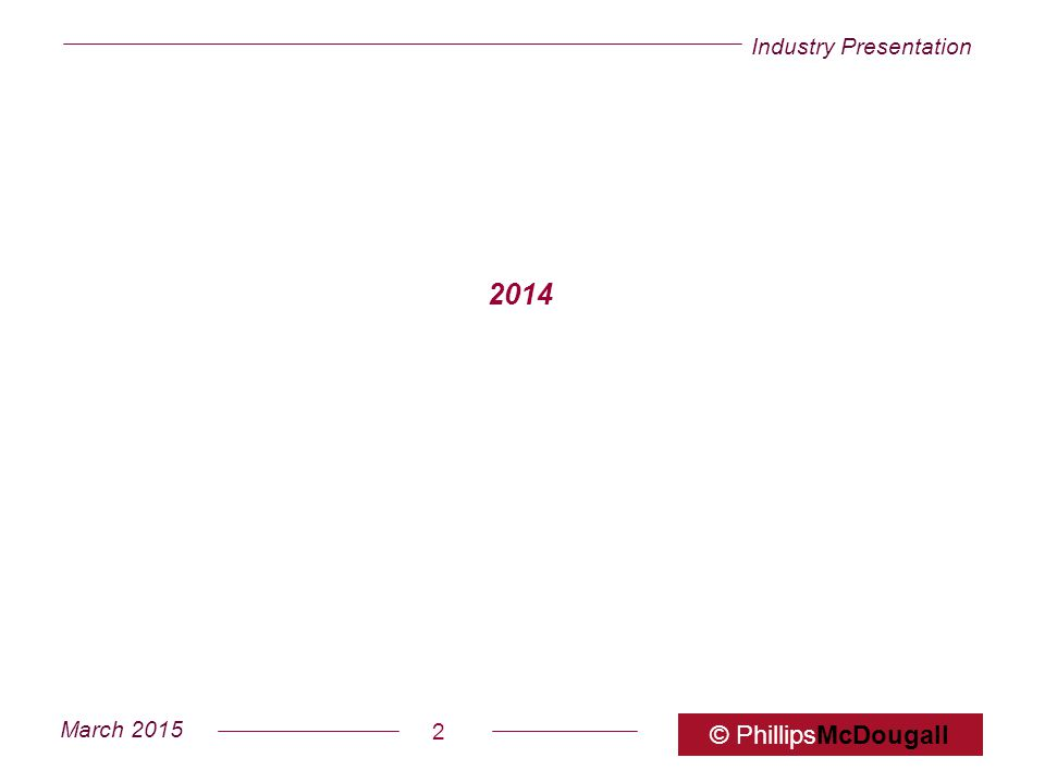 Industry Presentation March 2015 © PhillipsMcDougall 2 2014