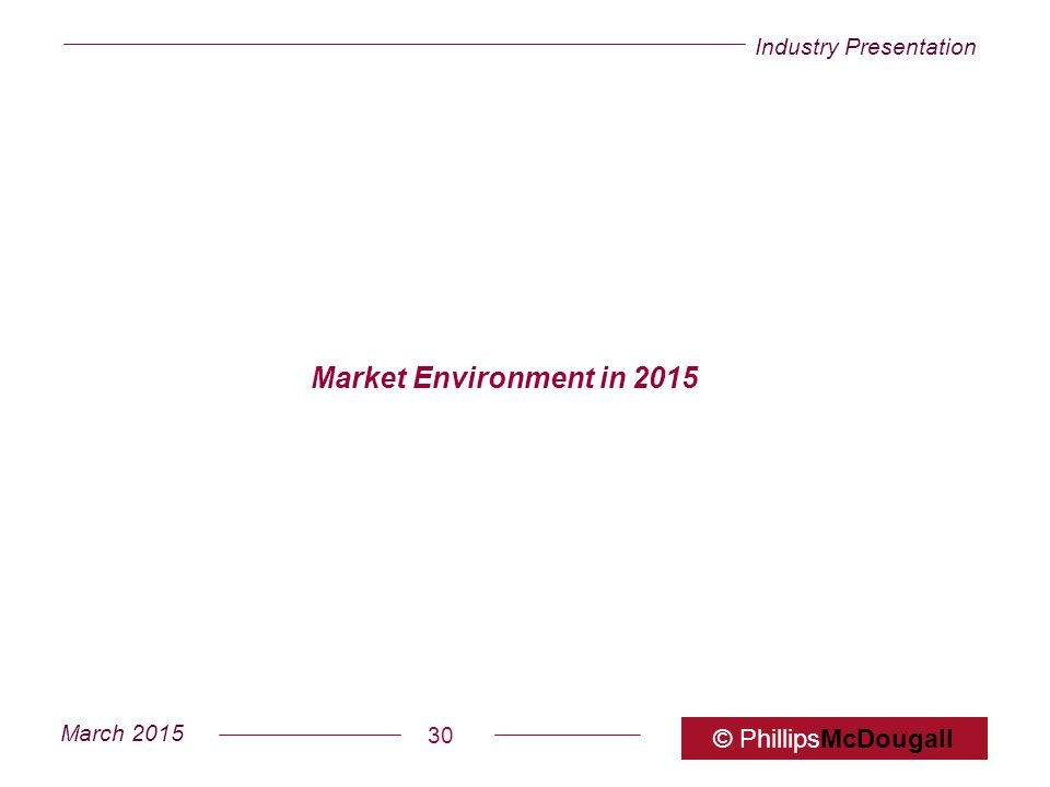 Industry Presentation March 2015 © PhillipsMcDougall 30 Market Environment in 2015