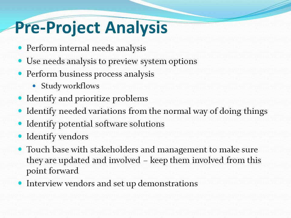 Pre-Project Analysis Perform internal needs analysis Use needs analysis to preview system options Perform business process analysis Study workflows Identify and prioritize problems Identify needed variations from the normal way of doing things Identify potential software solutions Identify vendors Touch base with stakeholders and management to make sure they are updated and involved – keep them involved from this point forward Interview vendors and set up demonstrations