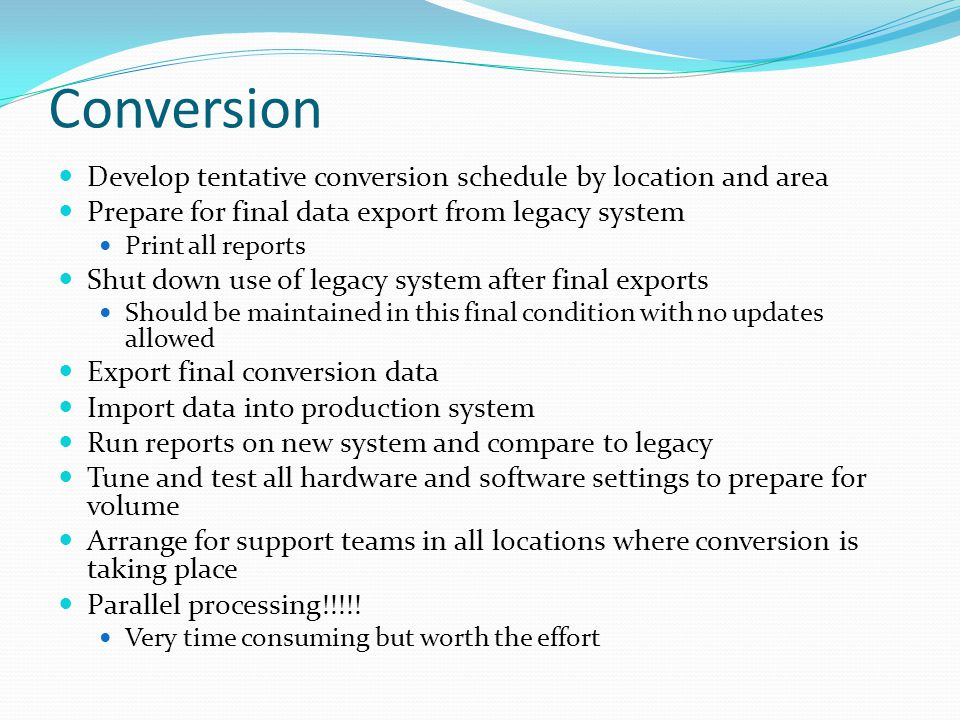 Conversion Develop tentative conversion schedule by location and area Prepare for final data export from legacy system Print all reports Shut down use of legacy system after final exports Should be maintained in this final condition with no updates allowed Export final conversion data Import data into production system Run reports on new system and compare to legacy Tune and test all hardware and software settings to prepare for volume Arrange for support teams in all locations where conversion is taking place Parallel processing!!!!.