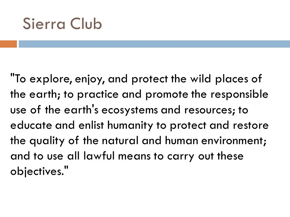 To explore, enjoy, and protect the wild places of the earth; to practice and promote the responsible use of the earth s ecosystems and resources; to educate and enlist humanity to protect and restore the quality of the natural and human environment; and to use all lawful means to carry out these objectives. Sierra Club