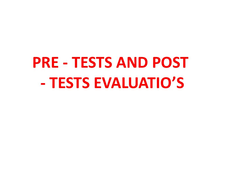 PRE - TESTS AND POST - TESTS EVALUATIO'S