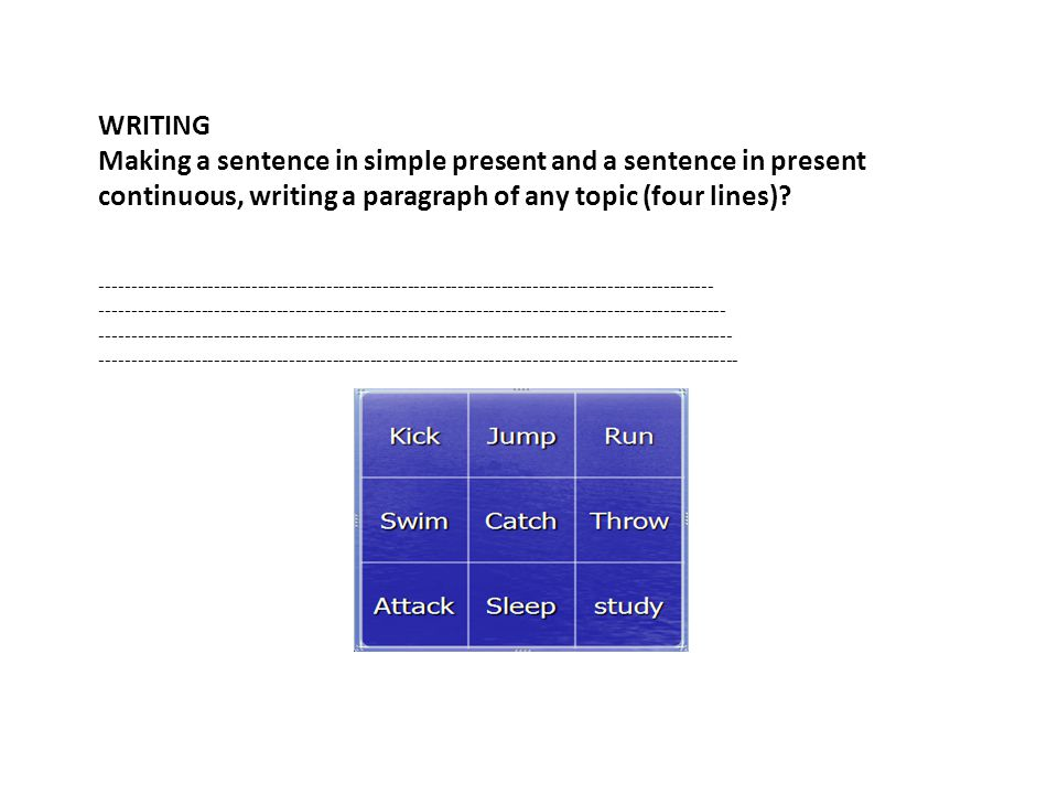WRITING Making a sentence in simple present and a sentence in present continuous, writing a paragraph of any topic (four lines).