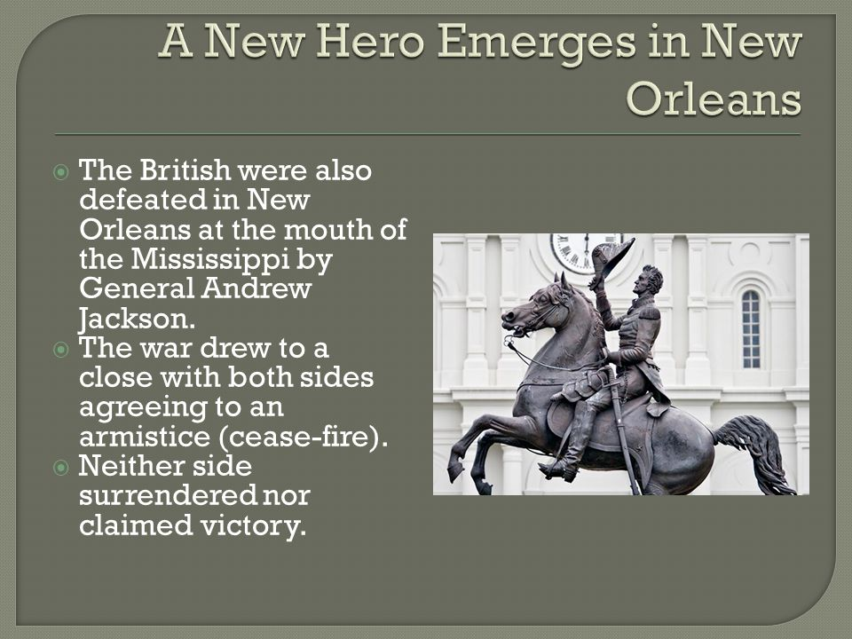  The British were also defeated in New Orleans at the mouth of the Mississippi by General Andrew Jackson.  The war drew to a close with both sides a