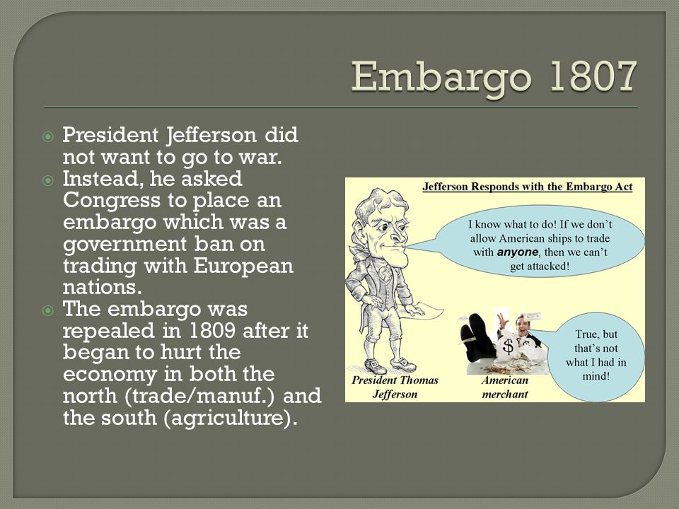  President Jefferson did not want to go to war.  Instead, he asked Congress to place an embargo which was a government ban on trading with European