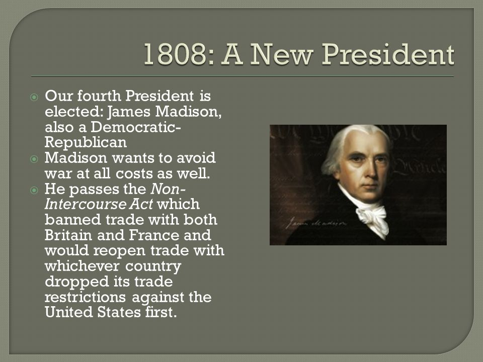  Our fourth President is elected: James Madison, also a Democratic- Republican  Madison wants to avoid war at all costs as well.  He passes the Non