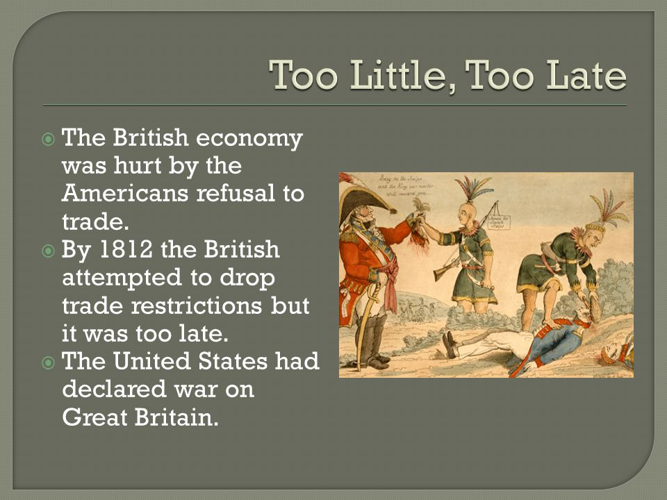  The British economy was hurt by the Americans refusal to trade.  By 1812 the British attempted to drop trade restrictions but it was too late.  Th