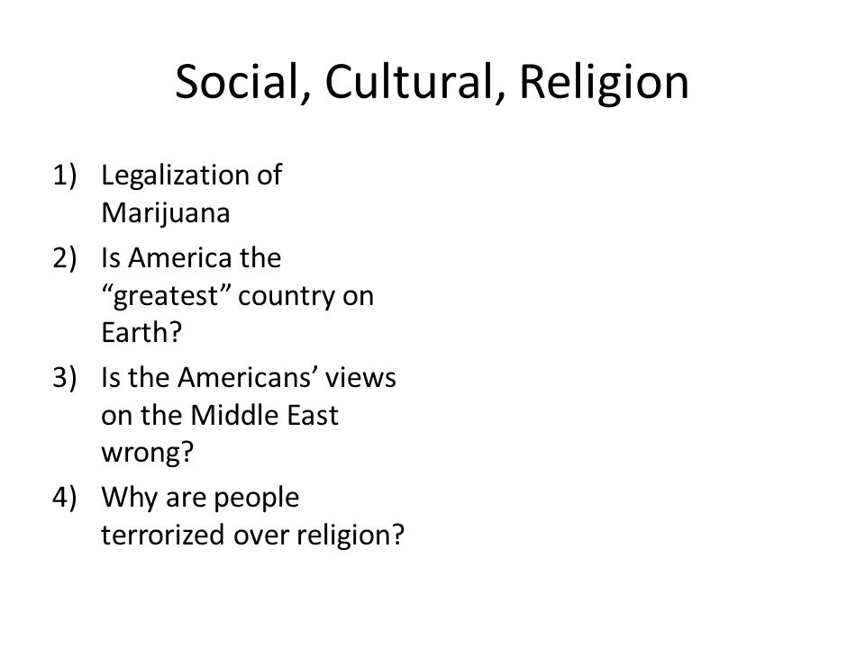 Social, Cultural, Religion 1)Legalization of Marijuana 2)Is America the greatest country on Earth.