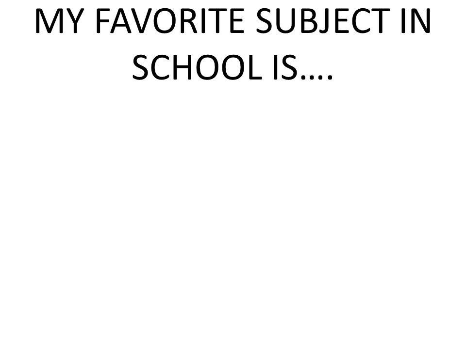 MY FAVORITE SUBJECT IN SCHOOL IS….