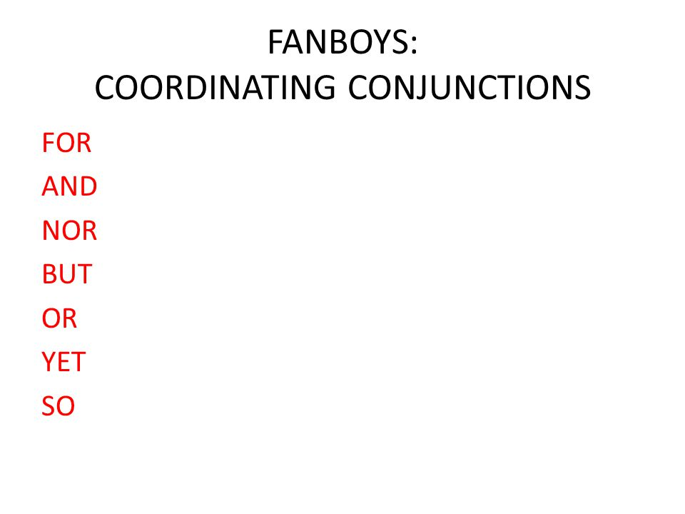 FANBOYS: COORDINATING CONJUNCTIONS FOR AND NOR BUT OR YET SO