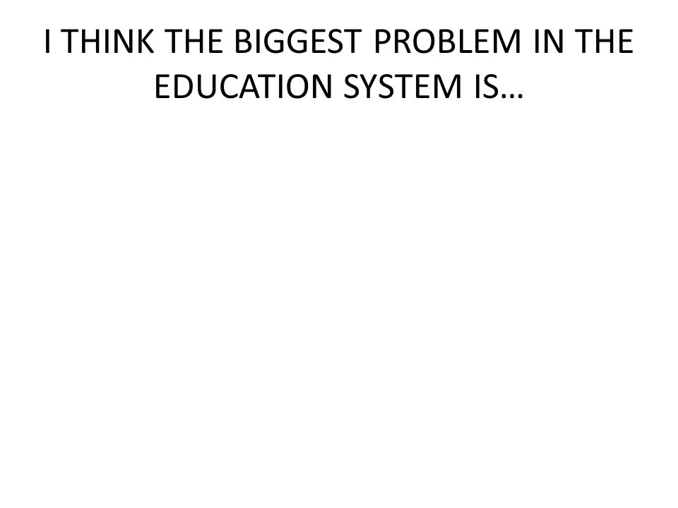 I THINK THE BIGGEST PROBLEM IN THE EDUCATION SYSTEM IS…
