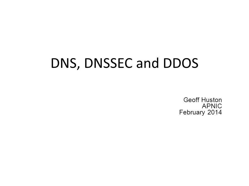 DNS, DNSSEC and DDOS Geoff Huston APNIC February 2014