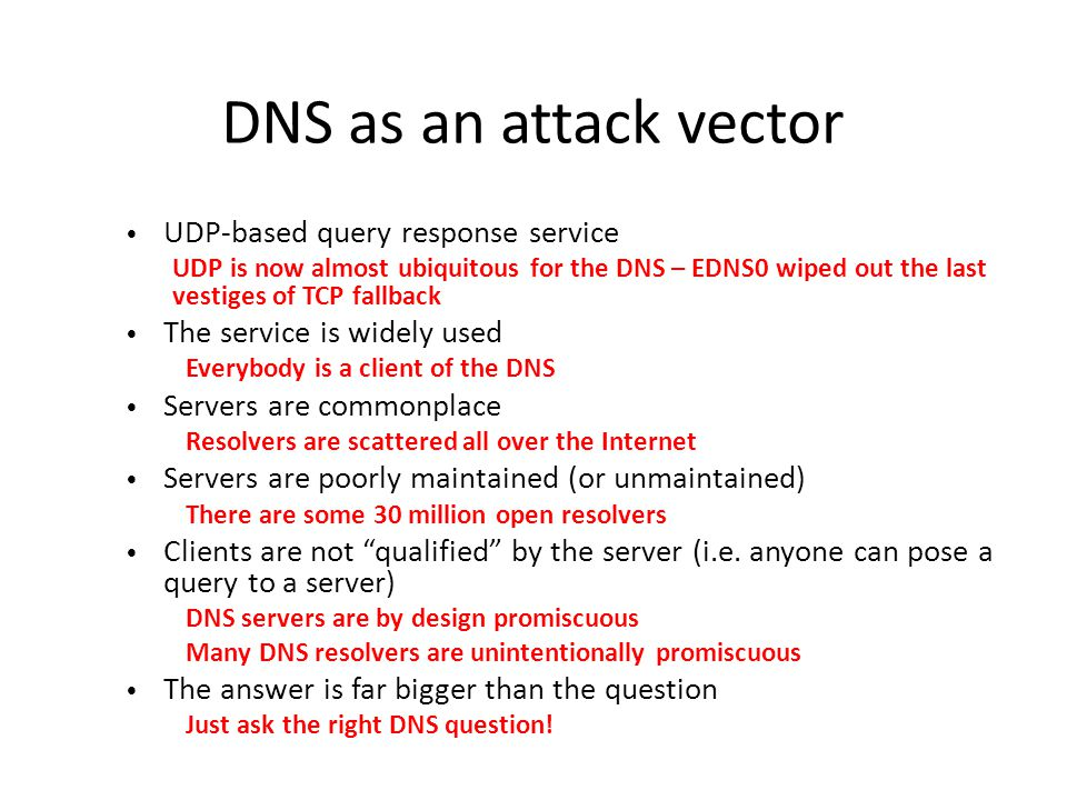 DNS as an attack vector UDP-based query response service UDP is now almost ubiquitous for the DNS – EDNS0 wiped out the last vestiges of TCP fallback The service is widely used Everybody is a client of the DNS Servers are commonplace Resolvers are scattered all over the Internet Servers are poorly maintained (or unmaintained) There are some 30 million open resolvers Clients are not qualified by the server (i.e.
