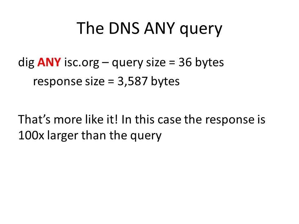 The DNS ANY query dig ANY isc.org – query size = 36 bytes response size = 3,587 bytes That's more like it! In this case the response is 100x larger th