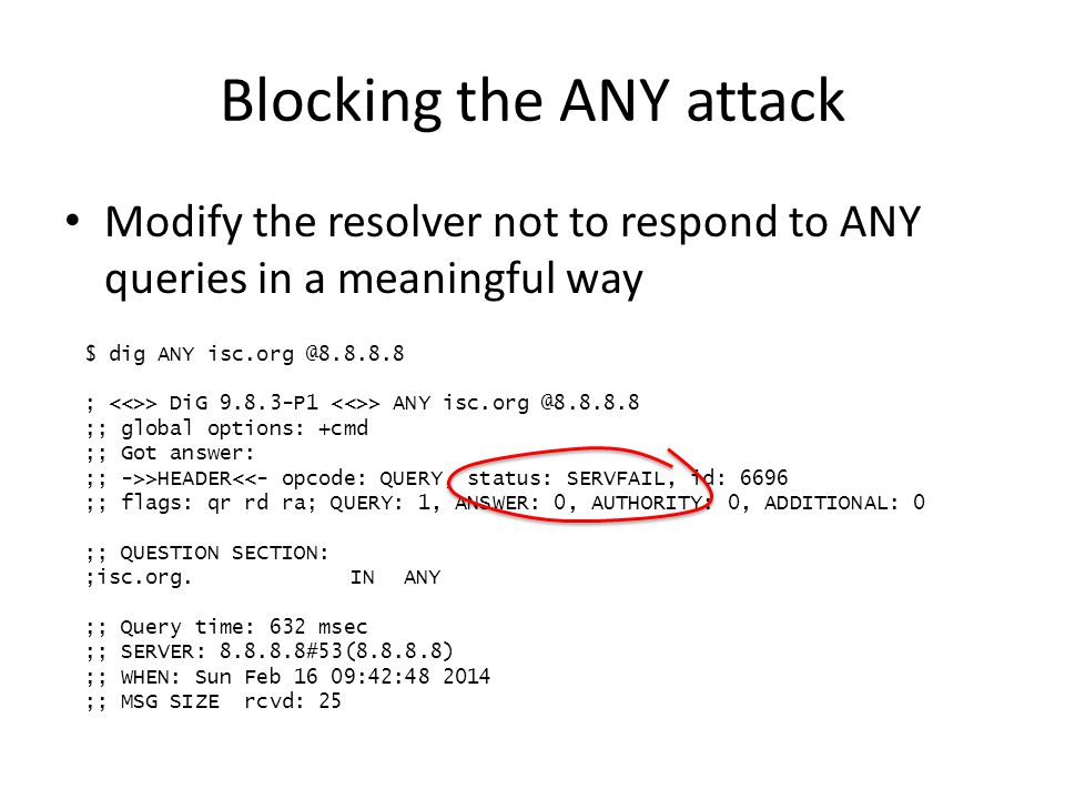 Blocking the ANY attack Modify the resolver not to respond to ANY queries in a meaningful way $ dig ANY isc.org @8.8.8.8 ; > DiG 9.8.3-P1 > ANY isc.or