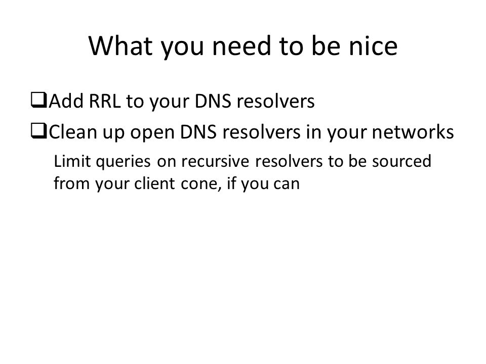 What you need to be nice  Add RRL to your DNS resolvers  Clean up open DNS resolvers in your networks Limit queries on recursive resolvers to be sourced from your client cone, if you can