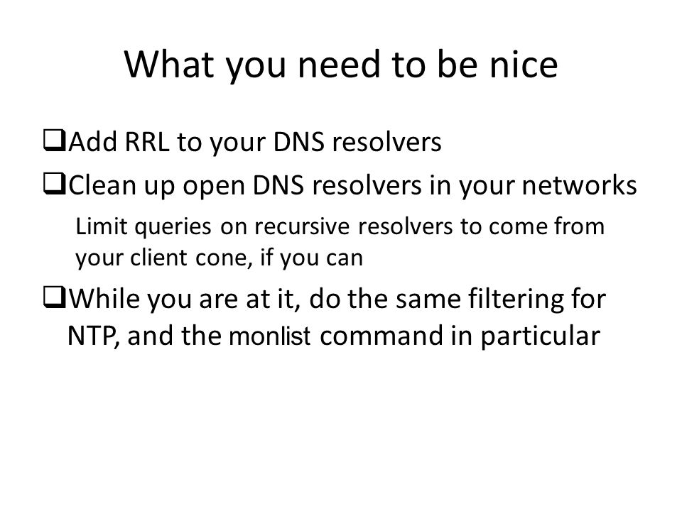 What you need to be nice  Add RRL to your DNS resolvers  Clean up open DNS resolvers in your networks Limit queries on recursive resolvers to come from your client cone, if you can  While you are at it, do the same filtering for NTP, and the monlist command in particular