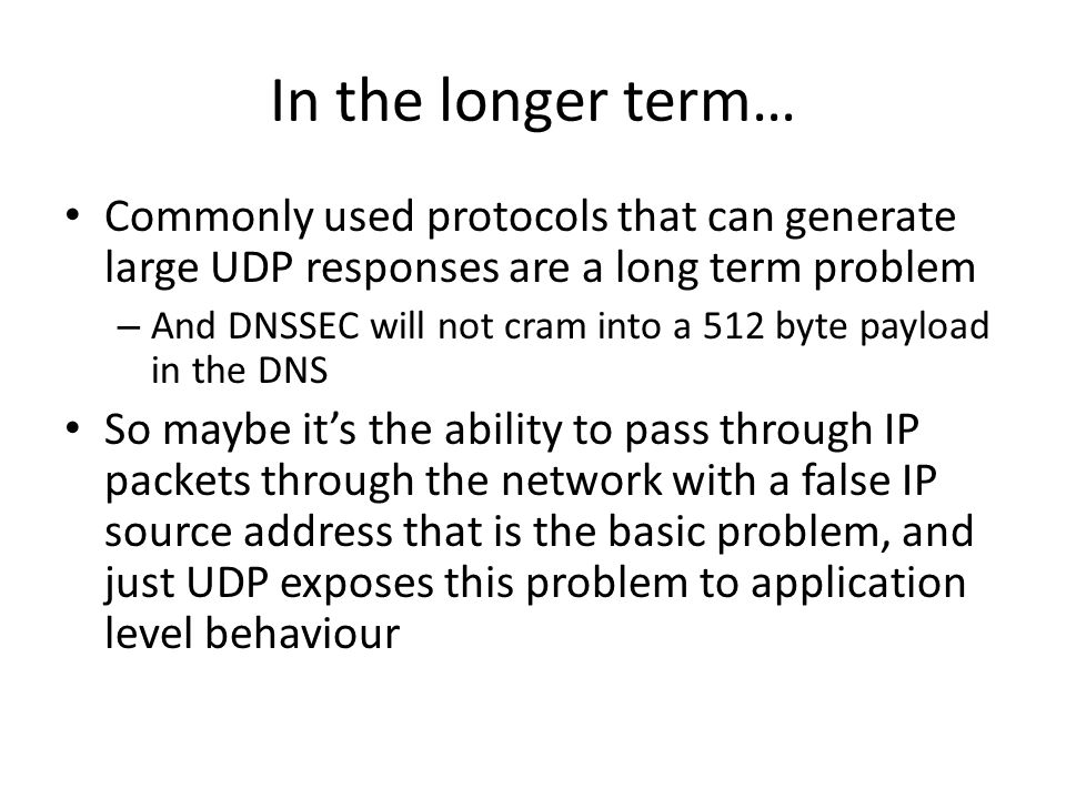 In the longer term… Commonly used protocols that can generate large UDP responses are a long term problem – And DNSSEC will not cram into a 512 byte p
