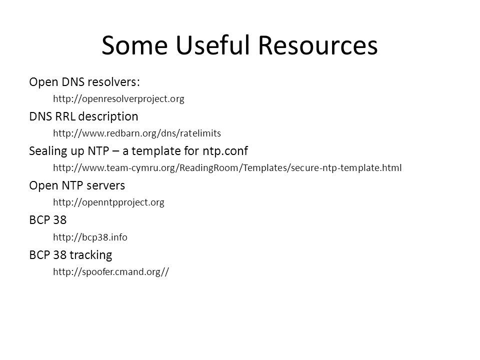 Some Useful Resources Open DNS resolvers: http://openresolverproject.org DNS RRL description http://www.redbarn.org/dns/ratelimits Sealing up NTP – a template for ntp.conf http://www.team-cymru.org/ReadingRoom/Templates/secure-ntp-template.html Open NTP servers http://openntpproject.org BCP 38 http://bcp38.info BCP 38 tracking http://spoofer.cmand.org//