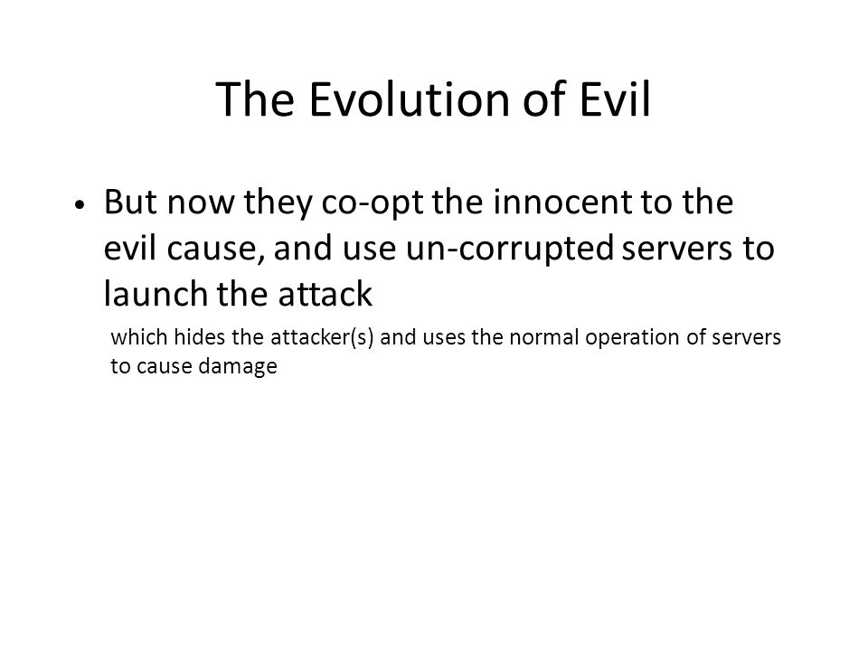 The Evolution of Evil But now they co-opt the innocent to the evil cause, and use un-corrupted servers to launch the attack which hides the attacker(s