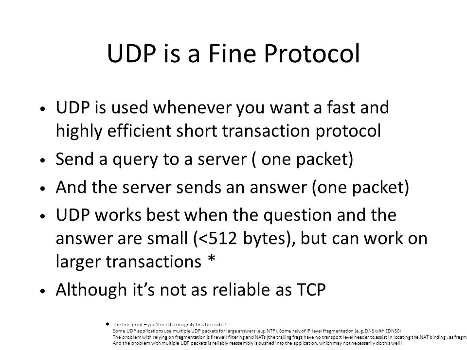 UDP is a Fine Protocol UDP is used whenever you want a fast and highly efficient short transaction protocol Send a query to a server ( one packet) And