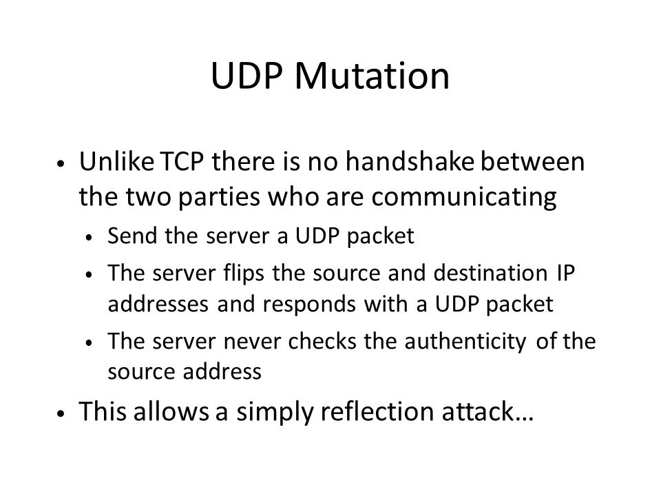 UDP Mutation Unlike TCP there is no handshake between the two parties who are communicating Send the server a UDP packet The server flips the source and destination IP addresses and responds with a UDP packet The server never checks the authenticity of the source address This allows a simply reflection attack…