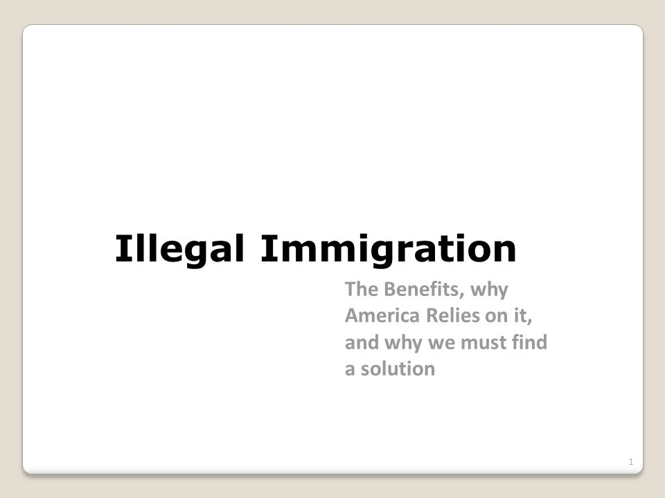 Illegal Immigration The Benefits, why America Relies on it, and why we must find a solution 1