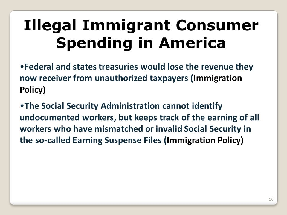Illegal Immigrant Consumer Spending in America Federal and states treasuries would lose the revenue they now receiver from unauthorized taxpayers (Immigration Policy) The Social Security Administration cannot identify undocumented workers, but keeps track of the earning of all workers who have mismatched or invalid Social Security in the so-called Earning Suspense Files (Immigration Policy) 10