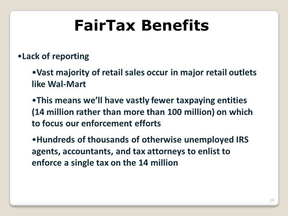 FairTax Benefits Lack of reporting Vast majority of retail sales occur in major retail outlets like Wal-Mart This means we'll have vastly fewer taxpay