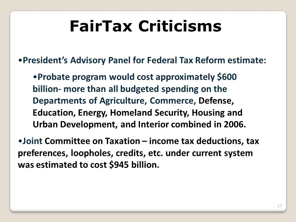FairTax Criticisms President's Advisory Panel for Federal Tax Reform estimate: Probate program would cost approximately $600 billion- more than all budgeted spending on the Departments of Agriculture, Commerce, Defense, Education, Energy, Homeland Security, Housing and Urban Development, and Interior combined in 2006.