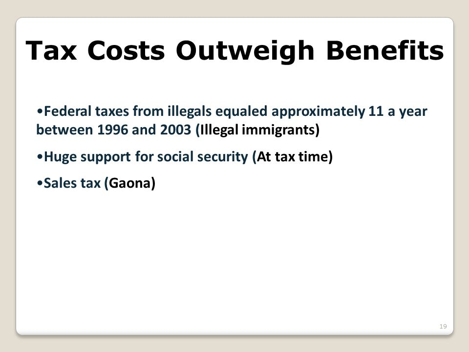 Tax Costs Outweigh Benefits Federal taxes from illegals equaled approximately 11 a year between 1996 and 2003 (Illegal immigrants) Huge support for social security (At tax time) Sales tax (Gaona) 19