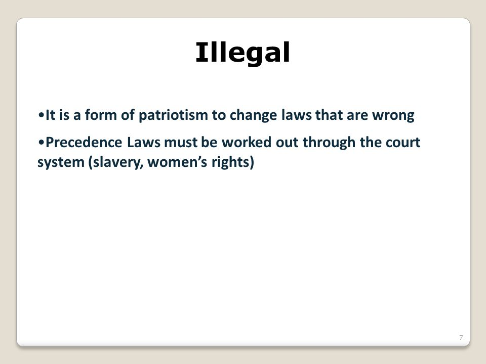 Illegal It is a form of patriotism to change laws that are wrong Precedence Laws must be worked out through the court system (slavery, women's rights)